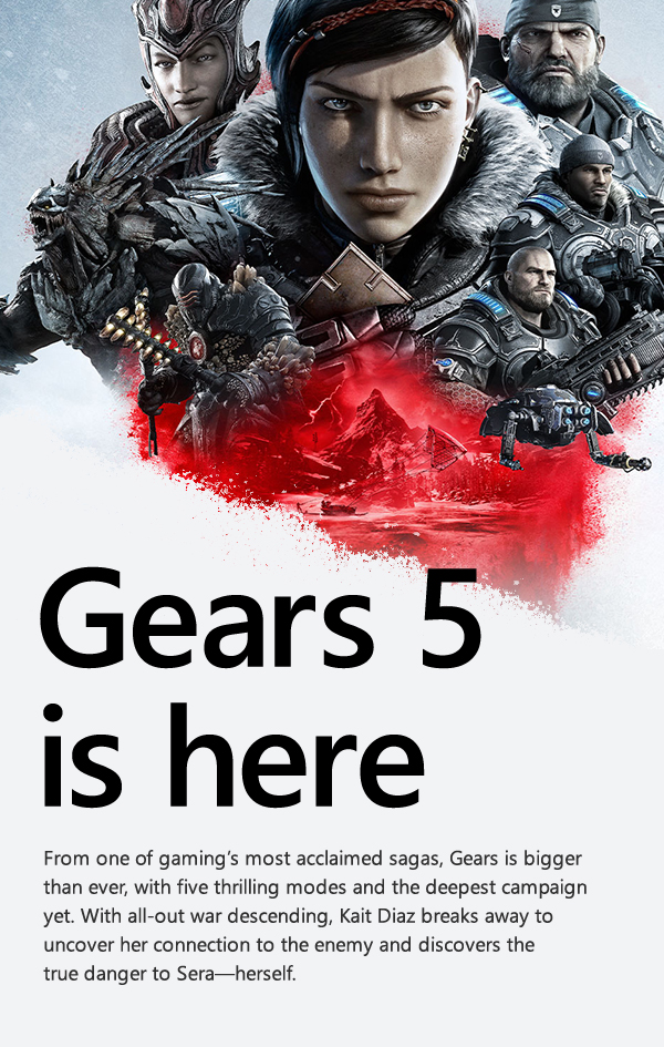 Gears 5 is here! From one of gaming's most acclaimed sagas, Gears is bigger than ever, with five thrilling modes and the deepest campaign yet. With all-out war descending, Kait Diaz breaks away to uncover her connection to the enemy and discovers the true danger to Sera—herself.